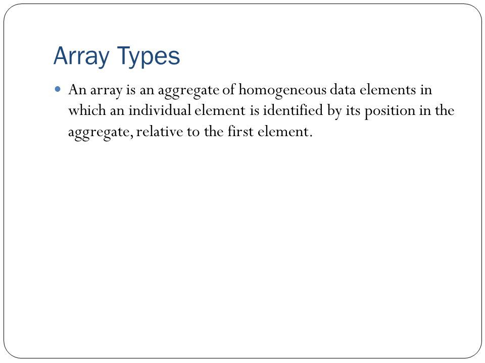 Array Types An array is an aggregate of homogeneous data elements in which an individual element is identified by its position in the aggregate, relat