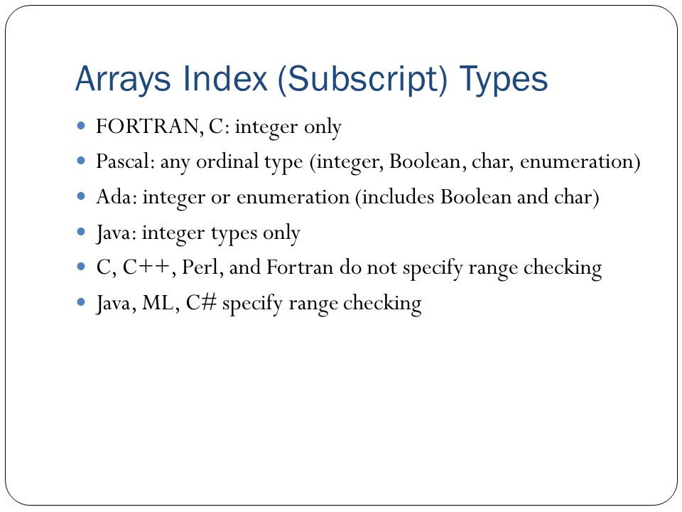 Arrays Index (Subscript) Types FORTRAN, C: integer only Pascal: any ordinal type (integer, Boolean, char, enumeration) Ada: integer or enumeration (includes Boolean and char) Java: integer types only C, C++, Perl, and Fortran do not specify range checking Java, ML, C# specify range checking