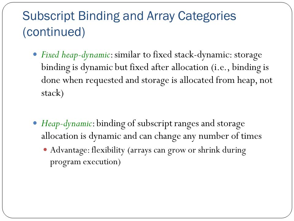 Subscript Binding and Array Categories (continued) Fixed heap-dynamic: similar to fixed stack-dynamic: storage binding is dynamic but fixed after allo