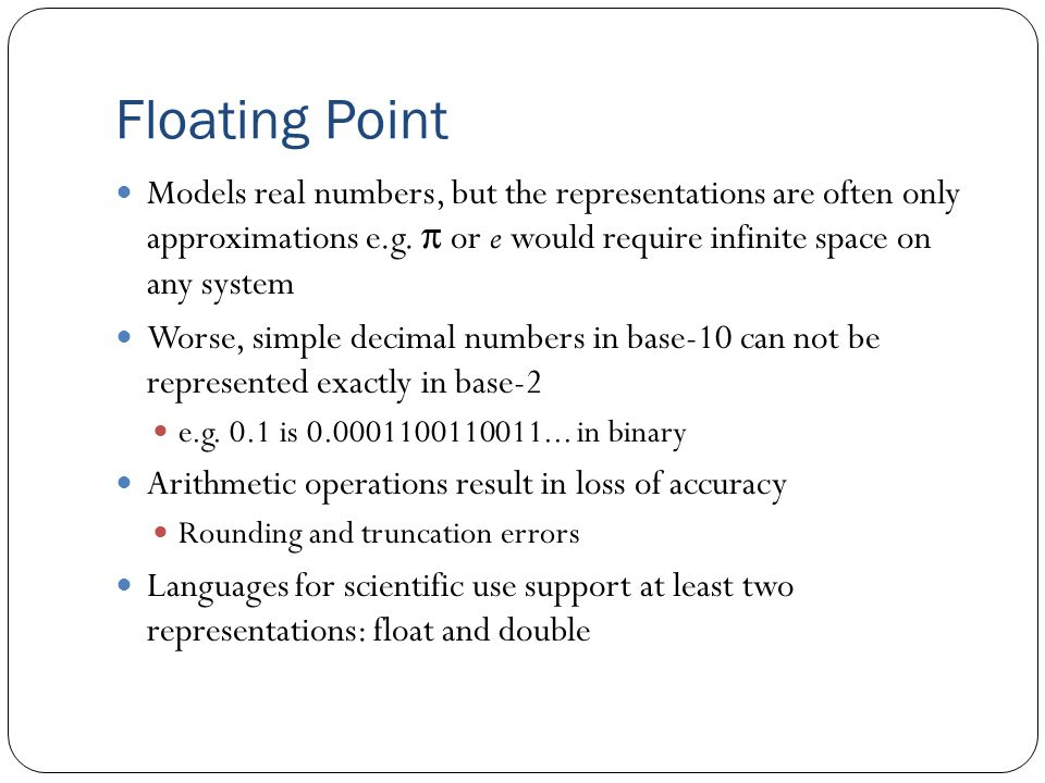 Floating Point Models real numbers, but the representations are often only approximations e.g. π or e would require infinite space on any system Worse