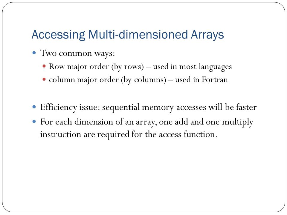 Accessing Multi-dimensioned Arrays Two common ways: Row major order (by rows) – used in most languages column major order (by columns) – used in Fortr