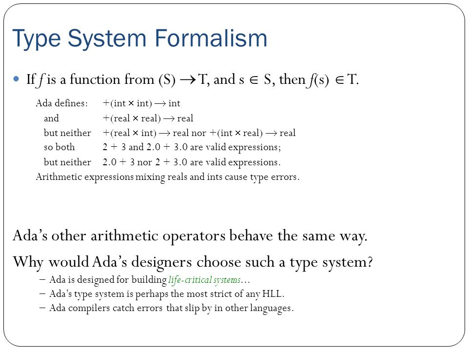 Type System Formalism Ada defines: +(int  int)  int and+(real  real)  real but neither+(real  int)  real nor +(int  real)  real so both 2 + 3 and 2.0 + 3.0 are valid expressions; but neither2.0 + 3 nor 2 + 3.0 are valid expressions.