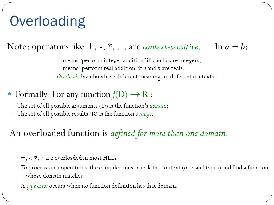 Overloading Formally: For any function f(D)  R : An overloaded function is defined for more than one domain. Note: operators like +, -, *,... are con