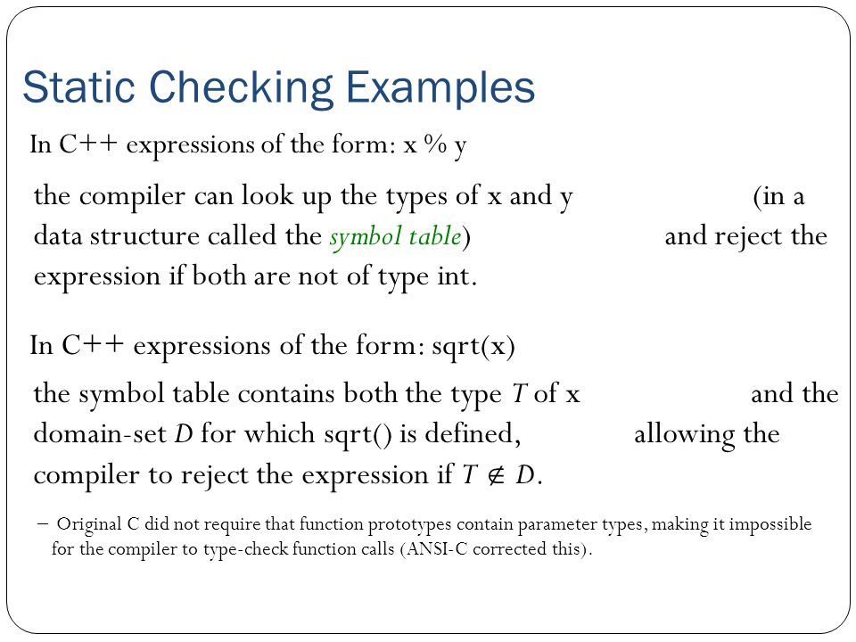 Static Checking Examples In C++ expressions of the form: x % y In C++ expressions of the form: sqrt(x) the symbol table contains both the type T of x and the domain-set D for which sqrt() is defined, allowing the compiler to reject the expression if T  D.