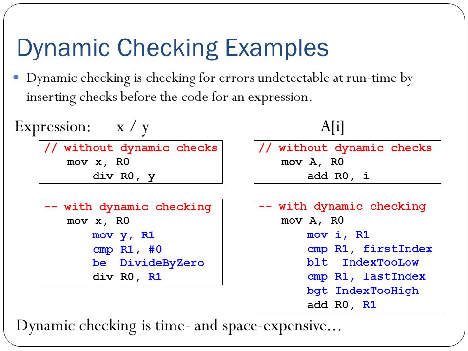 Dynamic Checking Examples Dynamic checking is checking for errors undetectable at run-time by inserting checks before the code for an expression. x /