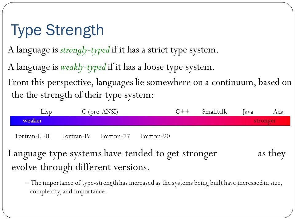 Type Strength A language is strongly-typed if it has a strict type system. Language type systems have tended to get stronger as they evolve through di