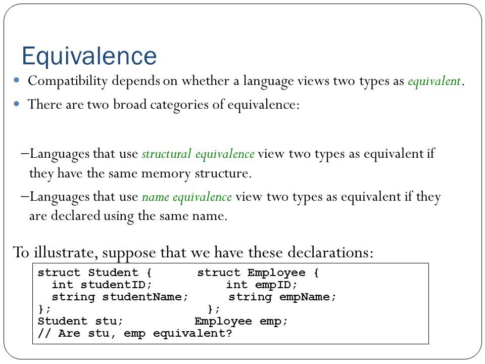 Equivalence  Languages that use structural equivalence view two types as equivalent if they have the same memory structure.  Languages that use name
