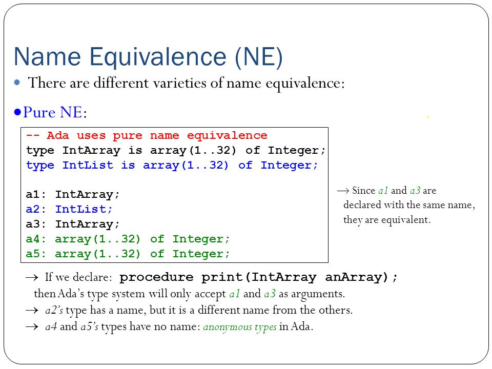 Name Equivalence (NE)  Pure NE: To be equivalent, types must have the same name. There are different varieties of name equivalence:  If we declare: