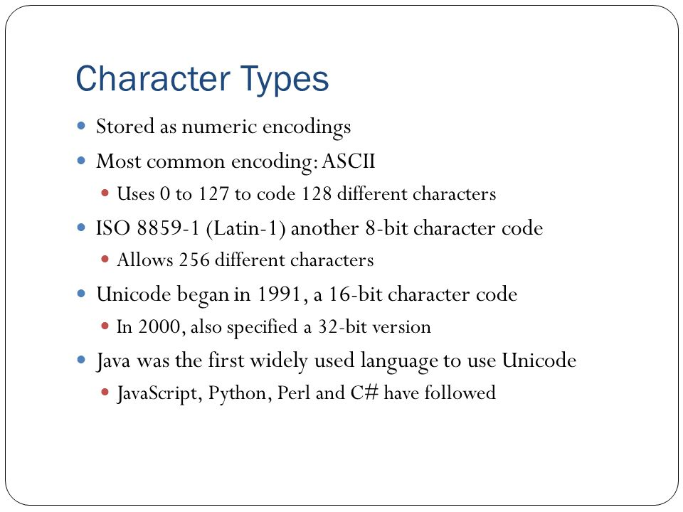 Character Types Stored as numeric encodings Most common encoding: ASCII Uses 0 to 127 to code 128 different characters ISO (Latin-1) another 8-bit character code Allows 256 different characters Unicode began in 1991, a 16-bit character code In 2000, also specified a 32-bit version Java was the first widely used language to use Unicode JavaScript, Python, Perl and C# have followed