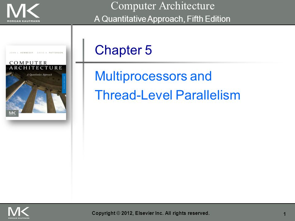 1 Copyright © 2012, Elsevier Inc. All rights reserved. Chapter 5 Multiprocessors and Thread-Level Parallelism Computer Architecture A Quantitative App