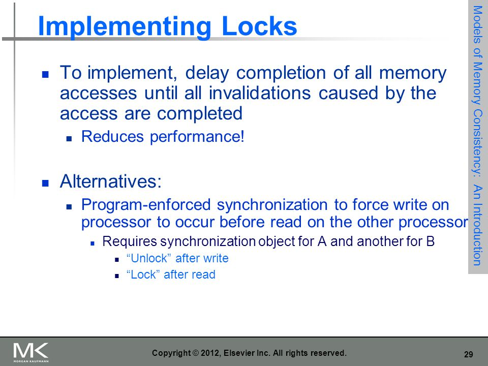 29 Copyright © 2012, Elsevier Inc. All rights reserved. Implementing Locks To implement, delay completion of all memory accesses until all invalidatio