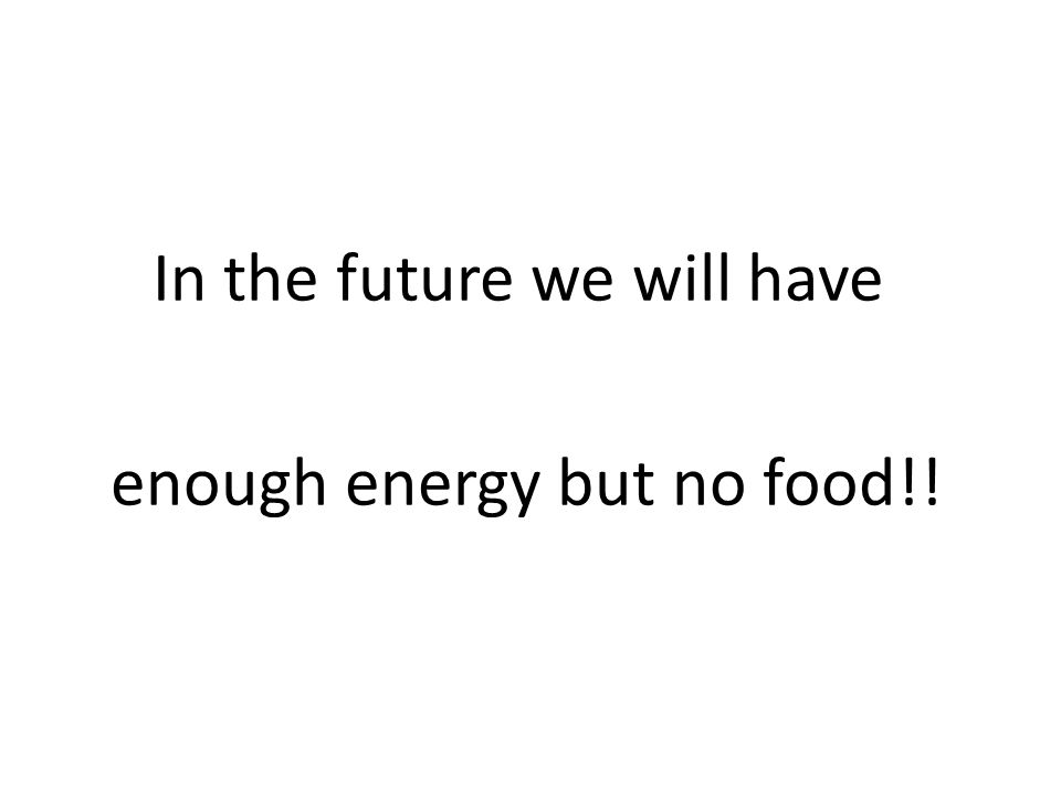 In the future we will have enough energy but no food!!