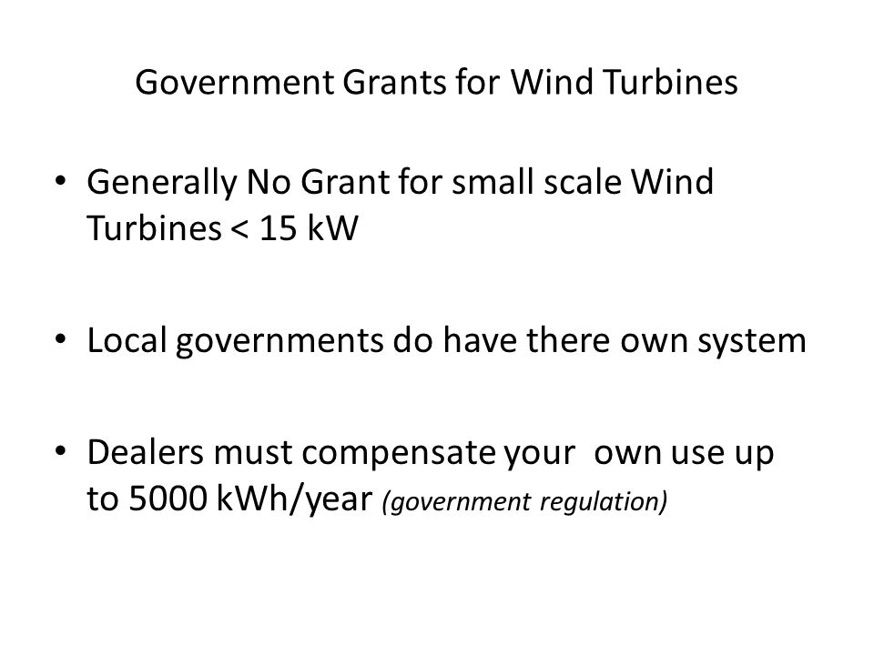 Government Grants for Wind Turbines Generally No Grant for small scale Wind Turbines < 15 kW Local governments do have there own system Dealers must compensate your own use up to 5000 kWh/year (government regulation)