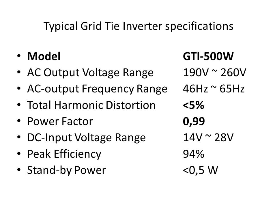 Typical Grid Tie Inverter specifications Model GTI-500W AC Output Voltage Range 190V ~ 260V AC-output Frequency Range 46Hz ~ 65Hz Total Harmonic Distortion <5% Power Factor 0,99 DC-Input Voltage Range 14V ~ 28V Peak Efficiency 94% Stand-by Power <0,5 W