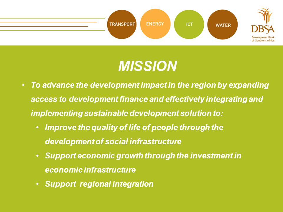 MISSION To advance the development impact in the region by expanding access to development finance and effectively integrating and implementing sustainable development solution to: Improve the quality of life of people through the development of social infrastructure Support economic growth through the investment in economic infrastructure Support regional integration