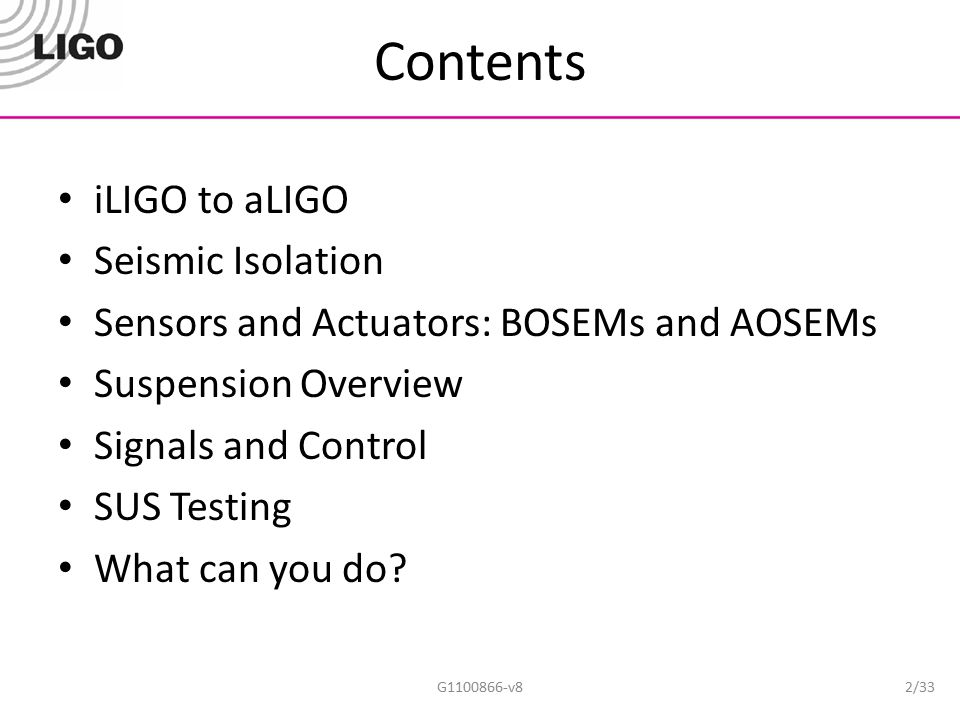 Contents iLIGO to aLIGO Seismic Isolation Sensors and Actuators: BOSEMs and AOSEMs Suspension Overview Signals and Control SUS Testing What can you do