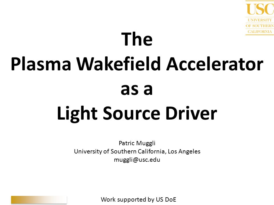 P. Muggli, 5 th GLS, 10/02/10 The Plasma Wakefield Accelerator as a Light Source Driver Patric Muggli University of Southern California, Los Angeles m