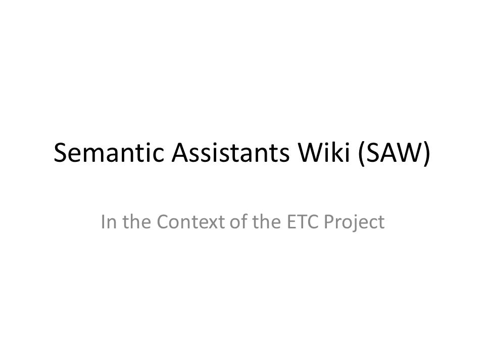 Semantic Assistants Wiki (SAW) In the Context of the ETC Project