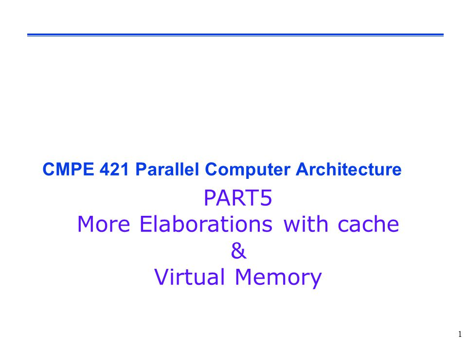 1 CMPE 421 Parallel Computer Architecture PART5 More Elaborations with cache & Virtual Memory