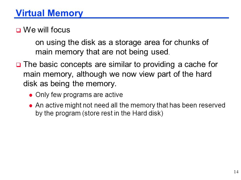 Virtual Memory  We will focus on using the disk as a storage area for chunks of main memory that are not being used.  The basic concepts are similar
