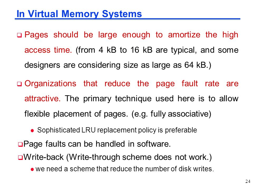 In Virtual Memory Systems  Pages should be large enough to amortize the high access time. (from 4 kB to 16 kB are typical, and some designers are con