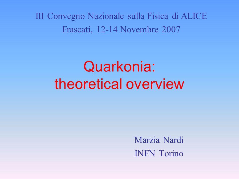 Quarkonia: theoretical overview Marzia Nardi INFN Torino III Convegno Nazionale sulla Fisica di ALICE Frascati, 12-14 Novembre 2007