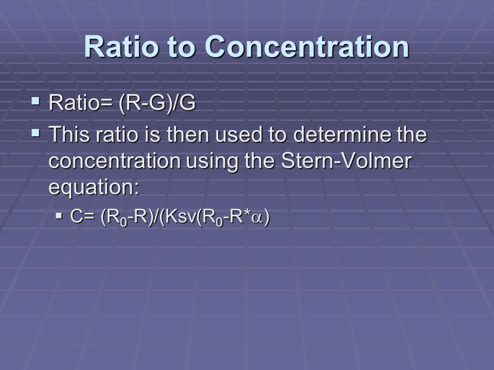 Ratio to Concentration  Ratio= (R-G)/G  This ratio is then used to determine the concentration using the Stern-Volmer equation:  C= (R 0 -R)/(Ksv(R 0 -R*  )