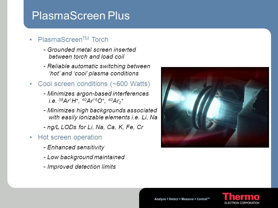 PlasmaScreen Plus PlasmaScreen TM Torch - Grounded metal screen inserted between torch and load coil - Reliable automatic switching between 'hot' and