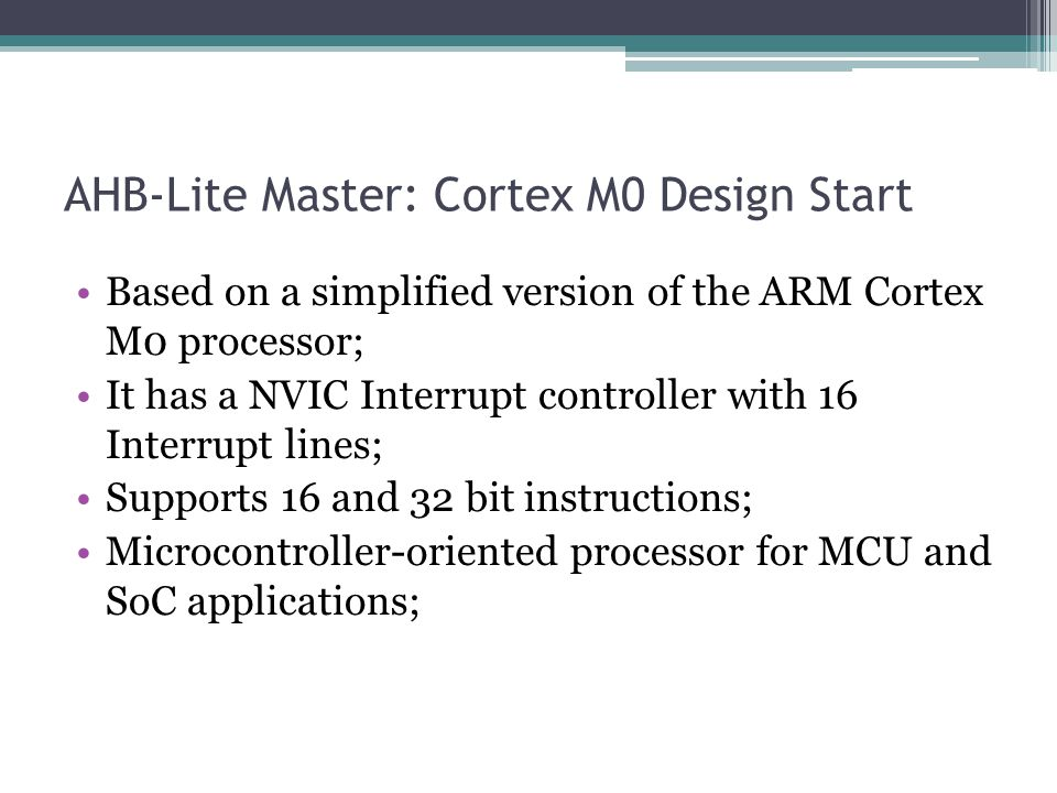AHB-Lite Master: Cortex M0 Design Start Based on a simplified version of the ARM Cortex M0 processor; It has a NVIC Interrupt controller with 16 Interrupt lines; Supports 16 and 32 bit instructions; Microcontroller-oriented processor for MCU and SoC applications;