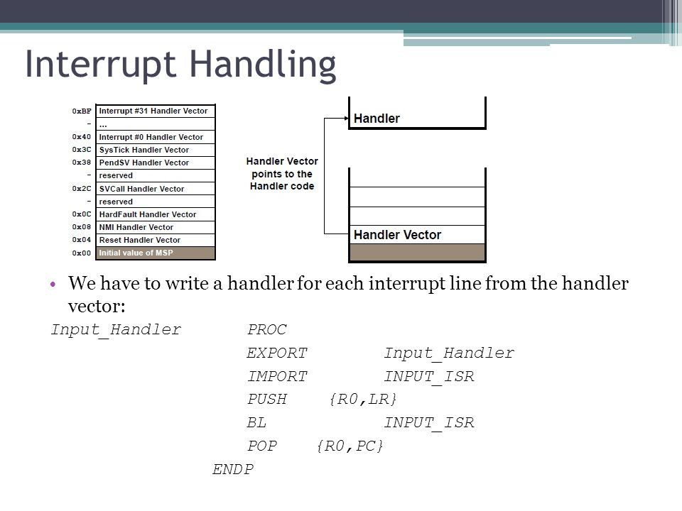 Interrupt Handling We have to write a handler for each interrupt line from the handler vector: Input_HandlerPROC EXPORT Input_Handler IMPORT INPUT_ISR PUSH {R0,LR} BL INPUT_ISR POP {R0,PC} ENDP