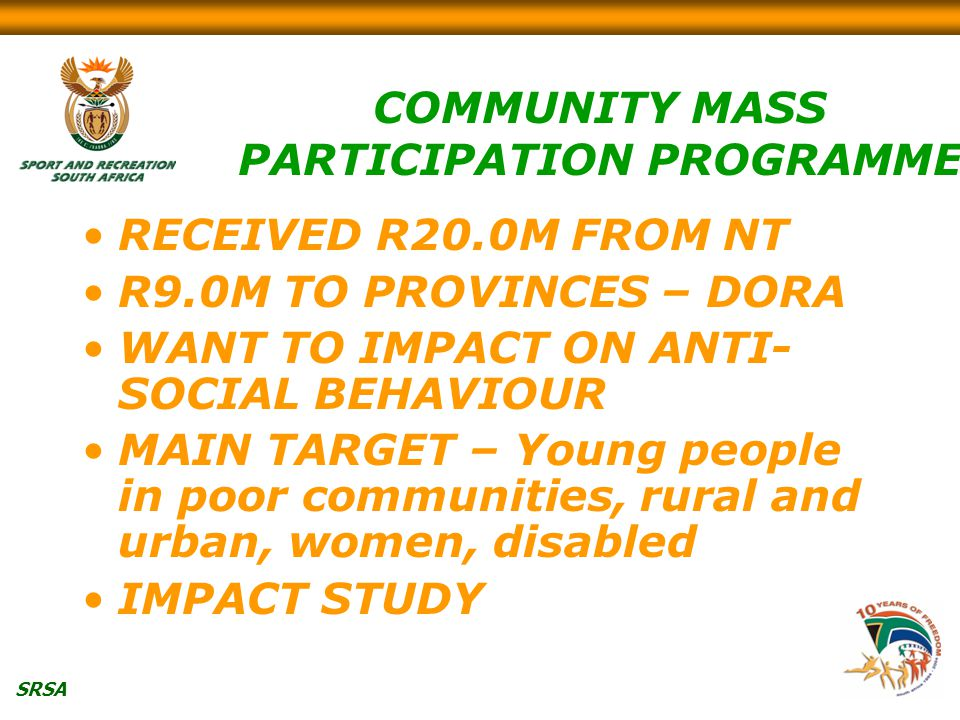 SRSA COMMUNITY MASS PARTICIPATION PROGRAMME RECEIVED R20.0M FROM NT R9.0M TO PROVINCES – DORA WANT TO IMPACT ON ANTI- SOCIAL BEHAVIOUR MAIN TARGET – Young people in poor communities, rural and urban, women, disabled IMPACT STUDY
