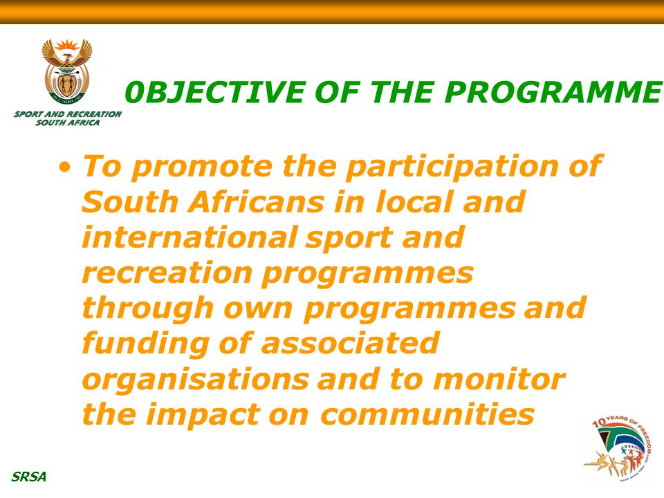 SRSA 0BJECTIVE OF THE PROGRAMME To promote the participation of South Africans in local and international sport and recreation programmes through own programmes and funding of associated organisations and to monitor the impact on communities