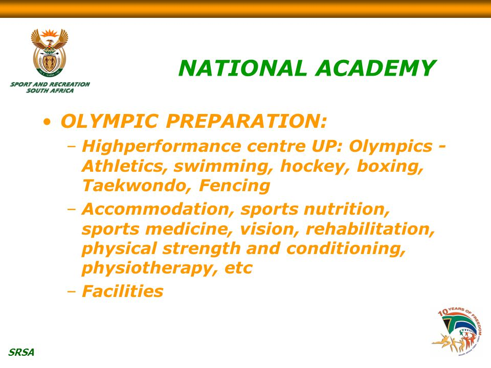 SRSA NATIONAL ACADEMY OLYMPIC PREPARATION: –Highperformance centre UP: Olympics - Athletics, swimming, hockey, boxing, Taekwondo, Fencing –Accommodation, sports nutrition, sports medicine, vision, rehabilitation, physical strength and conditioning, physiotherapy, etc –Facilities