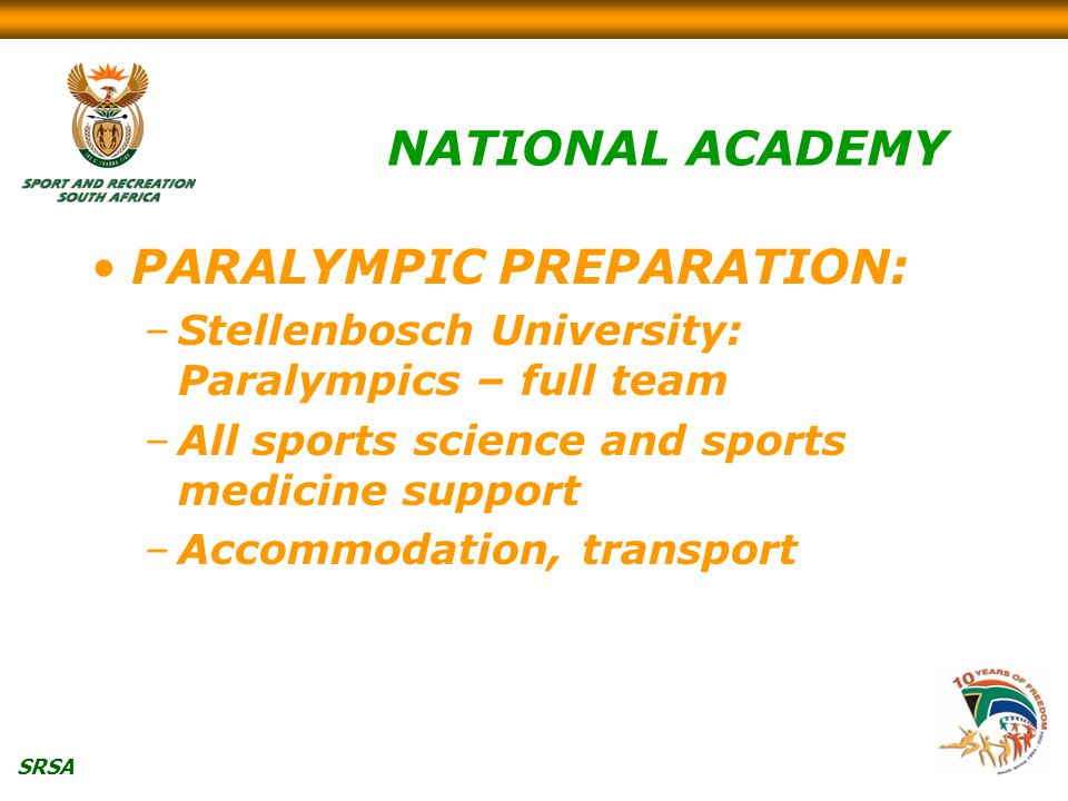 SRSA NATIONAL ACADEMY PARALYMPIC PREPARATION: –Stellenbosch University: Paralympics – full team –All sports science and sports medicine support –Accommodation, transport