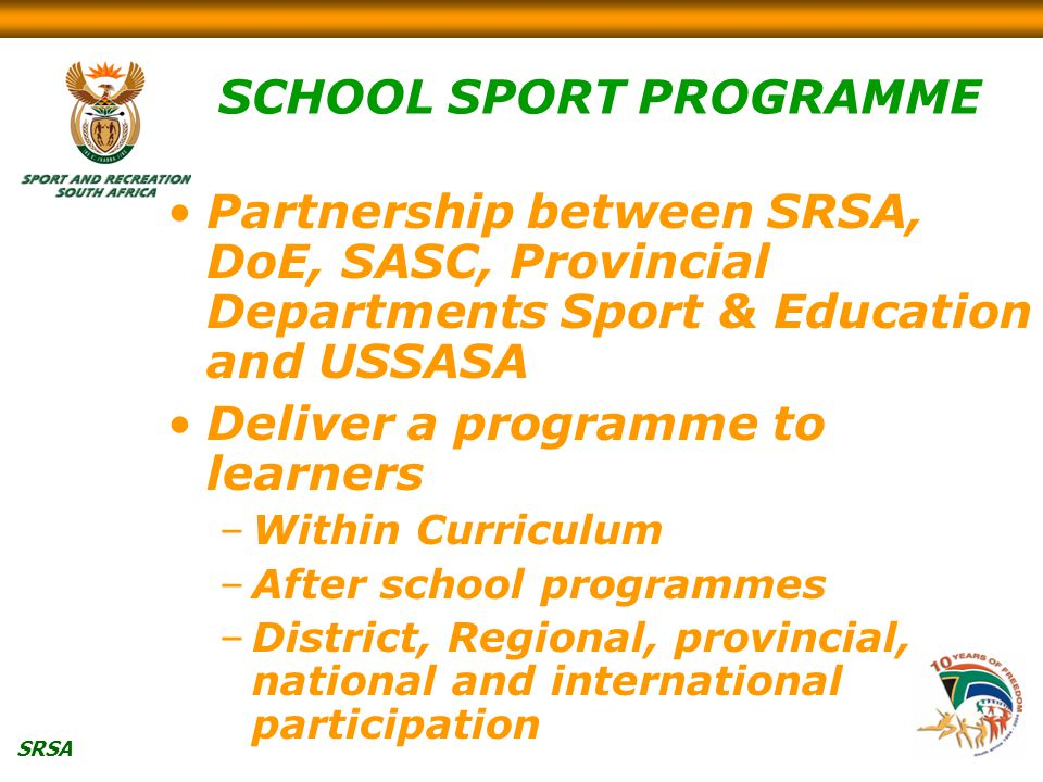 SRSA SCHOOL SPORT PROGRAMME Partnership between SRSA, DoE, SASC, Provincial Departments Sport & Education and USSASA Deliver a programme to learners –Within Curriculum –After school programmes –District, Regional, provincial, national and international participation