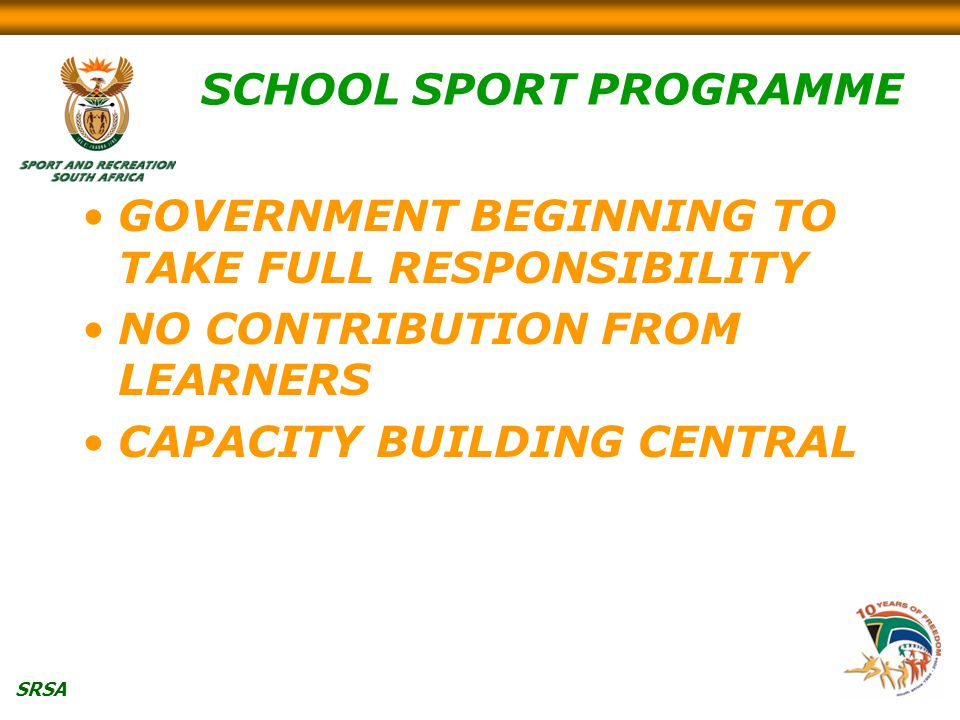 SRSA SCHOOL SPORT PROGRAMME GOVERNMENT BEGINNING TO TAKE FULL RESPONSIBILITY NO CONTRIBUTION FROM LEARNERS CAPACITY BUILDING CENTRAL