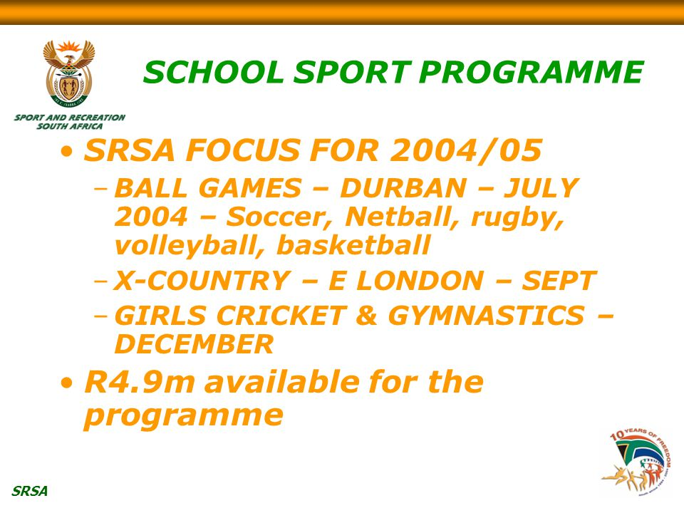 SRSA SCHOOL SPORT PROGRAMME SRSA FOCUS FOR 2004/05 –BALL GAMES – DURBAN – JULY 2004 – Soccer, Netball, rugby, volleyball, basketball –X-COUNTRY – E LONDON – SEPT –GIRLS CRICKET & GYMNASTICS – DECEMBER R4.9m available for the programme