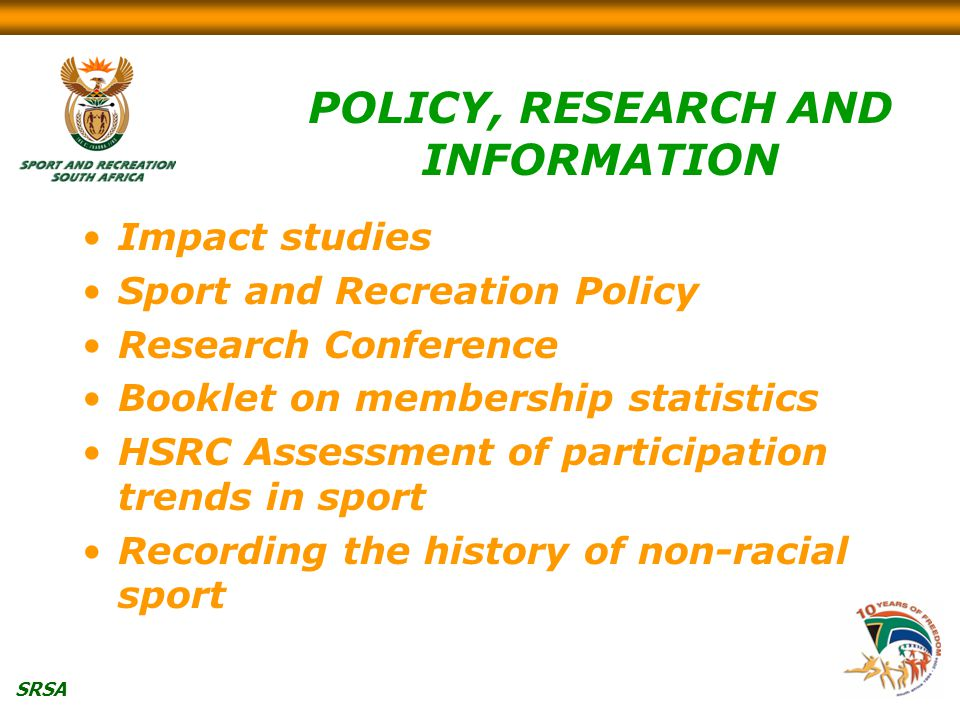 SRSA POLICY, RESEARCH AND INFORMATION Impact studies Sport and Recreation Policy Research Conference Booklet on membership statistics HSRC Assessment of participation trends in sport Recording the history of non-racial sport