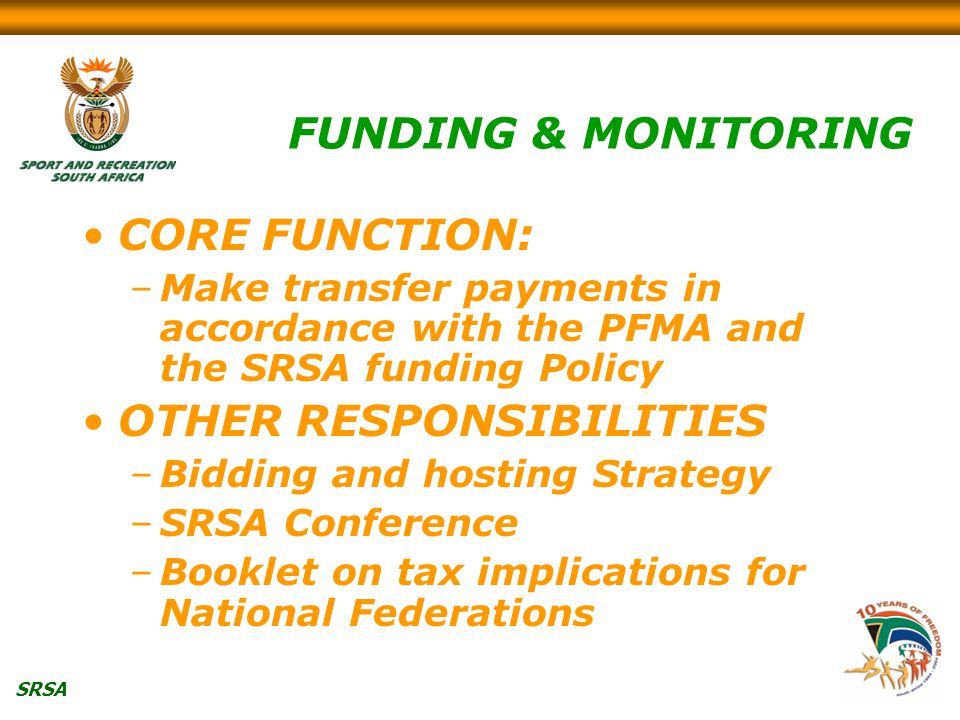 SRSA FUNDING & MONITORING CORE FUNCTION: –Make transfer payments in accordance with the PFMA and the SRSA funding Policy OTHER RESPONSIBILITIES –Bidding and hosting Strategy –SRSA Conference –Booklet on tax implications for National Federations