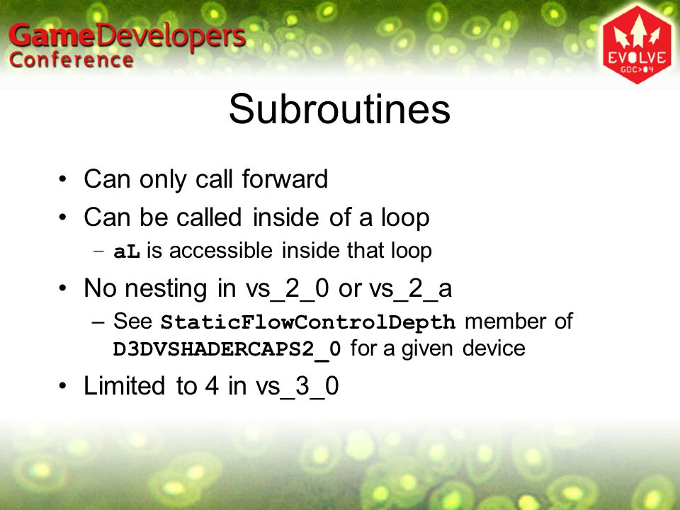 Subroutines Can only call forward Can be called inside of a loop –aL is accessible inside that loop No nesting in vs_2_0 or vs_2_a –See StaticFlowCont