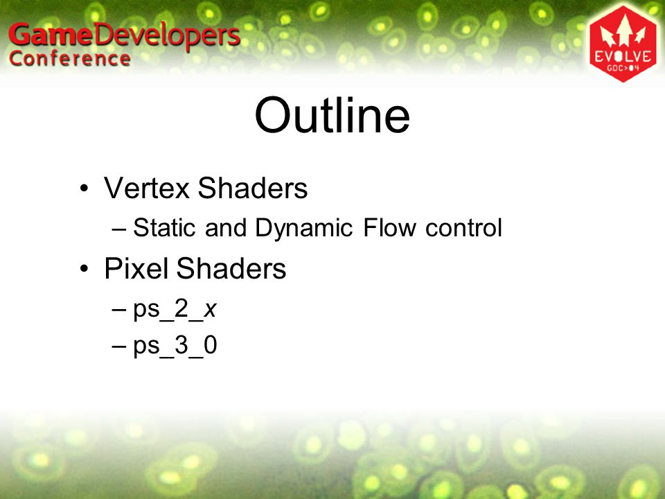 Outline Vertex Shaders –Static and Dynamic Flow control Pixel Shaders –ps_2_x –ps_3_0
