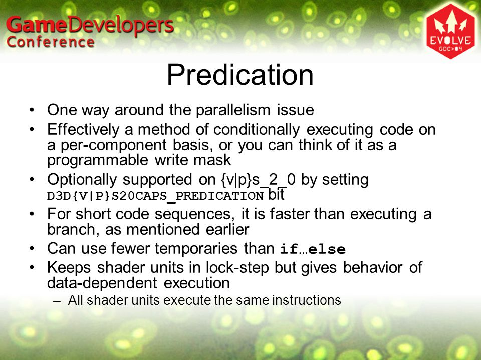 Predication One way around the parallelism issue Effectively a method of conditionally executing code on a per-component basis, or you can think of it as a programmable write mask Optionally supported on {v|p}s_2_0 by setting D3D{V|P}S20CAPS_PREDICATION bit For short code sequences, it is faster than executing a branch, as mentioned earlier Can use fewer temporaries than if…else Keeps shader units in lock-step but gives behavior of data-dependent execution –All shader units execute the same instructions