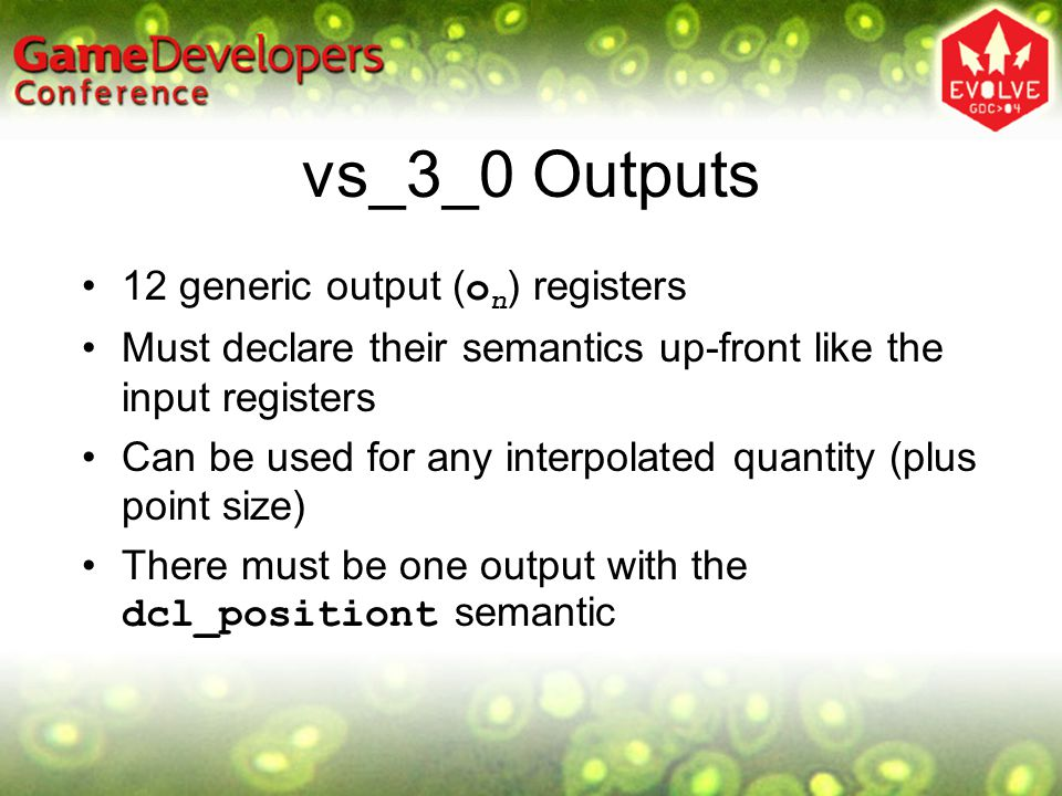 vs_3_0 Outputs 12 generic output ( o n ) registers Must declare their semantics up-front like the input registers Can be used for any interpolated qua