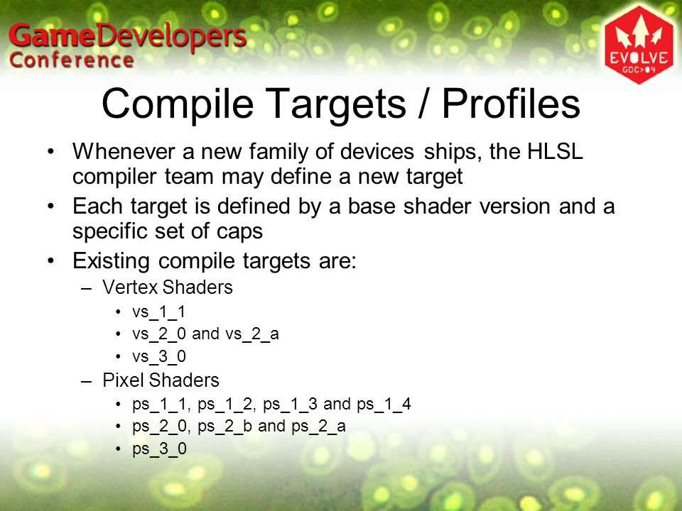 Compile Targets / Profiles Whenever a new family of devices ships, the HLSL compiler team may define a new target Each target is defined by a base sha