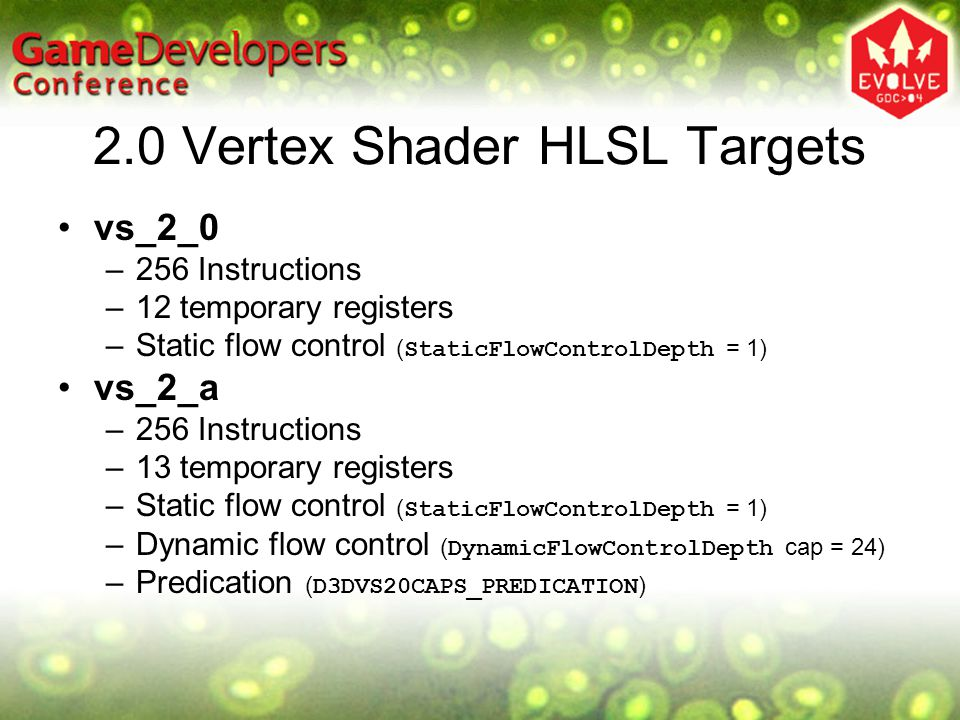 vs_2_0 Old reliable ALU instructions and macros –add, dp3, dp4, mad, max, min, mov, mul, rcp, rsq, sge, slt –exp, frc, log, logp, m3x2, m3x3, m3x4, m4x3 and m4x4 New ALU instructions and macros –abs, crs, mova –expp, lrp, nrm, pow, sgn, sincos New flow control instructions –call, callnz, label, ret –If…else…endif –loop…endloop, endrep…rep