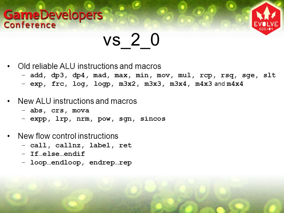vs_2_0 Old reliable ALU instructions and macros –add, dp3, dp4, mad, max, min, mov, mul, rcp, rsq, sge, slt –exp, frc, log, logp, m3x2, m3x3, m3x4, m4x3 and m4x4 New ALU instructions and macros –abs, crs, mova –expp, lrp, nrm, pow, sgn, sincos New flow control instructions –call, callnz, label, ret –If…else…endif –loop…endloop, endrep…rep