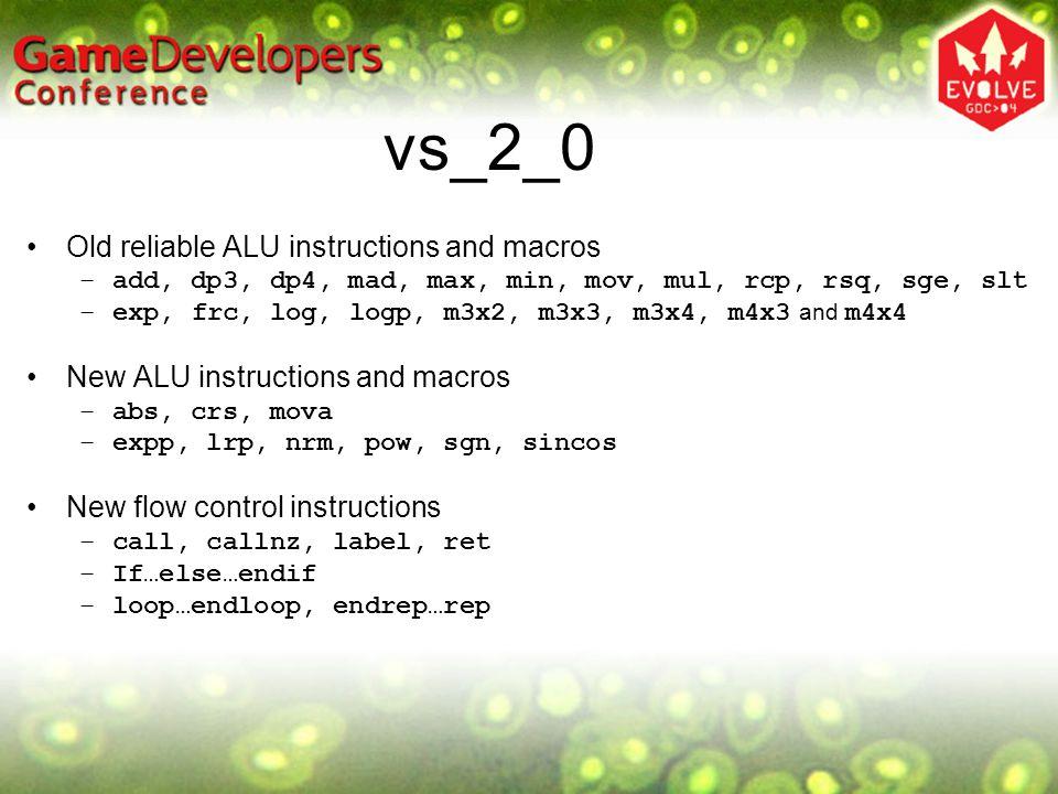 vs_2_0 Registers Floating point registers –16 Inputs ( v n ) –12 Temps ( r n ) –At least 256 Constants ( c n ) Cap'd: MaxVertexShaderConst Integer registers –16 Loop counters ( i n ) Boolean scalar registers –16 Control flow ( b n ) Address Registers –4D vector: a0 –Scalar loop counter (only valid in loop): aL