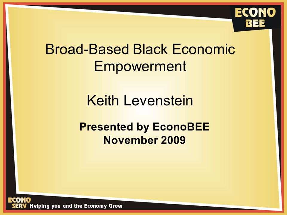 Broad-Based Black Economic Empowerment Keith Levenstein Presented by EconoBEE November 2009