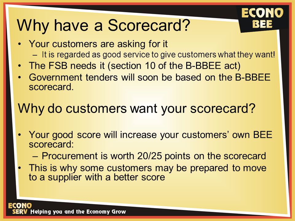 Why have a Scorecard? Your customers are asking for it –It is regarded as good service to give customers what they want! The FSB needs it (section 10