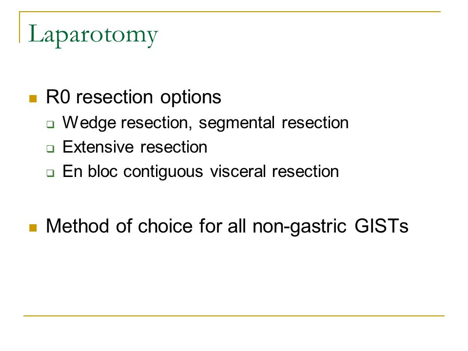 Laparotomy R0 resection options  Wedge resection, segmental resection  Extensive resection  En bloc contiguous visceral resection Method of choice for all non-gastric GISTs